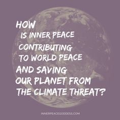 How is inner peace contributing to world peace and saving our planet from the climate threat?