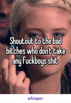 Shoutout to the bad bitches who don't take any fuckboys shit