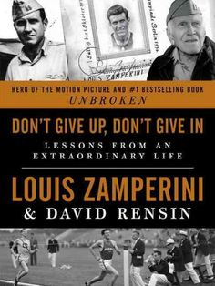 Don't Give Up, Don't Give In : Lessons from an Extraordinary Life by Louis Zamperini