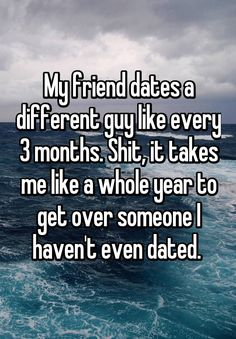 My friend dates a different guy like every 3 months. Shit, it takes me like a whole year to get over someone I haven't even dated.