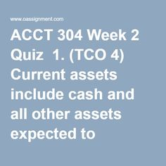ACCT 304 Week 2 Quiz  1. (TCO 4) Current assets include cash and all other assets expected to become cash or be consumed  2. (TCO 4) Rent collected in advance is  3. (TCO 4) Janson Corporation Co.'s trial balance included the following account balances at December 31, 2011:  What amount should be included in the current liability section of Janson's December 31, 2011 balance sheet?  4. (TCO 4) Which of the following would be disclosed in the summary of significant accounting policies… Trial Balance, Balance Sheet, Primary Care Clinic, Financial Position, Final Exams, High Risk, Homework, Need To Know, Finance