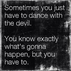dance with the devil...but once you know....move on and drop that !!!