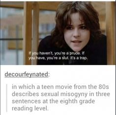 """""""If you haven't, you're a prude. If you have, you're a slut. It's a trap."""" - The Breakfast Club on society's Madonna/Whore complex."""