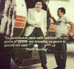 """""""La motivación para salir adelante, no es quien te quiere ver triunfar, es quien te quiere ver caer"""" Pablo Escobar"""