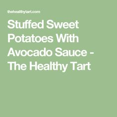 Stuffed Sweet Potatoes With Avocado Sauce - The Healthy Tart