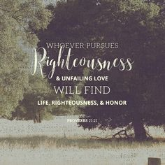 Whoever pursues righteousness and kindness will find life, righteousness, and honor. Proverbs 21:21 ESV http://bible.com/59/pro.21.21.ESV