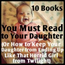 10 books you must read to your daughter, or how to keep your daughter from ending up like that horrid girl from twilight.