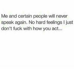 Me and certain people will never speak again. No hard feelings I just don't fuck with how you act..
