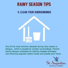 CLEAN YOUR SURROUNDINGS One of the most common diseases during rainy season is dengue, which is cause by unclean surroundings. Prevent having dengue mosquitos by clearing clogged drainage and removing stagnant waters inside and outside your home.