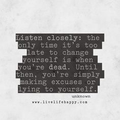 Listen closely: the only time it's too late to change yourself is when you're dead. Until then, you're simply making excuses or lying to yourself. livelifehappy.com