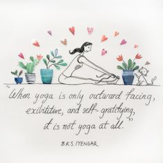 """""""When yoga is outward facing, exibitive, and self-gratifying, it is not yoga at all."""" ~ BKS Iyengar"""