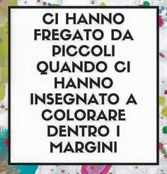 They were cheated by small when we were taught to color inside the margins Smart Quotes, Sarcastic Quotes, Best Quotes, Verona, Words Quotes, Sayings, Italian Phrases, More Than Words, Beautiful Words