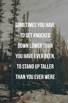 Sometimes you have to get knocked down lower than you have ever been, to stand up taller than you ever were | Inspirational Quotes