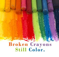 Broken crayons still color. We are all a little broken, but we are still good! Love one another!!