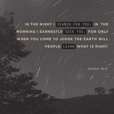 Isaiah With my soul have I desired thee in the night; yea, with my spirit within me will I seek thee earnestly: for when thy judgments are in the earth, the inhabitants of the world learn righteousness. Scripture Verses, Bible Verses Quotes, Bible Scriptures, Devotional Bible, Encouraging Verses, Hebrew Bible, Learn Hebrew, Bible Prayers, Way Of Life