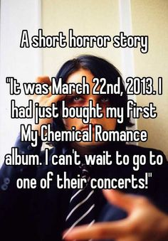 """A short horror story  ""It was March 22nd, 2013. I had just bought my first My Chemical Romance album. I can't wait to go to one of their concerts!"""""