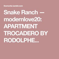Snake Ranch — modernlove20: APARTMENT TROCADERO BY RODOLPHE...