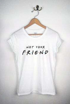 FRIENDS parody  Not your friend shirt by DressedToThrillShop