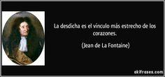 La desdicha es el vínculo más estrecho de los corazones. (Jean de La Fontaine)