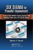 Six Sigma for powerful improvement : a green belt DMAIC training system with software tools and a 25-lesson course