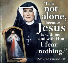 """I am not alone, because Jesus is with me and with HIM I fear nothing.""  -St. Faustina (Diary 746)"