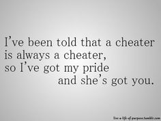I've been told that a cheater is always a cheater, so I've got my pride and she's got you. Relationships Love, Relationship Advice, Relationship Drawings, Relationship Marketing, Relationship Pictures, Quotes To Live By, Me Quotes, Qoutes, Advice Quotes