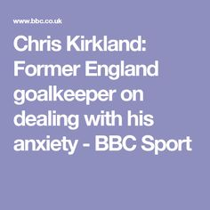 Chris Kirkland: Former England goalkeeper on dealing with his anxiety - BBC Sport
