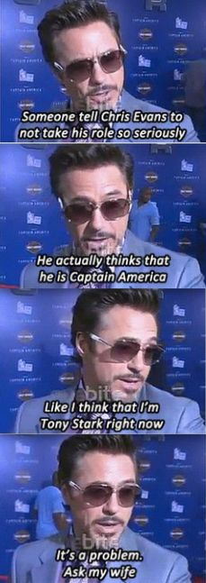Avengers. Downey Jr. on Chris Evans as Captain America (Steve Rogers) and himself as Iron Man (Tony Stark). ...you mean he's not really Tony Stark?