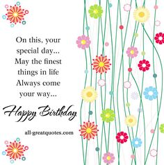 On this, your special day... May the finest things in life Always come your way... Happy Birthday http://www.all-greatquotes.com/