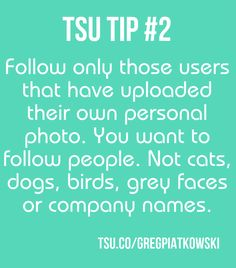 Follow only those users that have uploaded their own personal photo. You want to follow people. Not cats, dogs, birds, grey faces or company names. Only those that share their faces are serious and look for social connections. TSU is a social media. Remember about it! www.gregpiatkowski.com