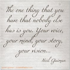 The one thing that you have that nobody else has is you. Your voice, your mind, your story, your vision. ~Neil Gaiman.