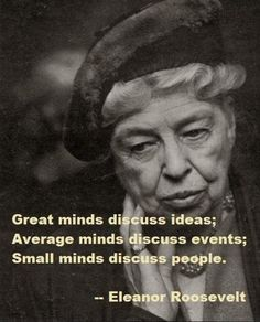 Role models: Great minds discuss ideas; average minds discuss events; small minds discuss people. -Eleanor Roosevelt