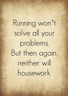 """Running won't solve all of your problems. But then again neither will housework."" So, given that fact - I choose running! Running Humor, Running Quotes, Running Motivation, Running Workouts, Fitness Motivation, Track Quotes, I Love To Run, Still Love You, Just Run"