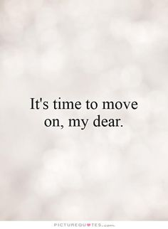 It's time to move on, my dear.