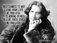 Egoismo no es vivir tu vida como tu lo deseas, es pedir a los demás que vivan su vida como tu lo deseas. Oscar Wilde