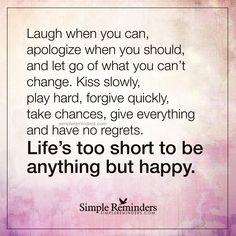 Life is too short Laugh when you can, apologize when you should, and let go of what you can't change. Kiss slowly, play hard, forgive quickly, take chances, give everything and have no regrets. Life's too short to be anythingbut happy — Unknown Author