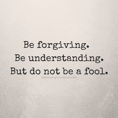 Be forgiving. Be understanding. But do not be a fool.