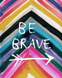 Be brave. YOU CAN DO ALL THINGS THROUGH CHRIST WHO GIVES YOU STRENGTH