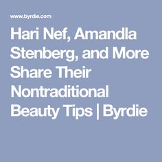 Hari Nef, Amandla Stenberg, and More Share Their Nontraditional Beauty Tips | Byrdie