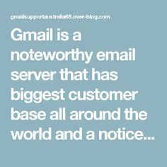 Gmail is a noteworthy email server that has biggest customer base all around the world and a noticeable messaging application with different extra services. Having such a huge number of customers and giving them an adequate service is not a simple job that numerous a times customer must be struggle with issues and specialized flaws.