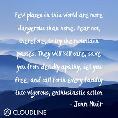 """Few places in this world are more dangerous than home..."" - John Muir"
