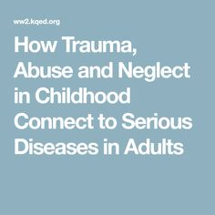 How Trauma, Abuse and Neglect in Childhood Connect to Serious Diseases in Adults