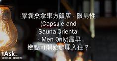膠囊桑拿東方飯店 - 限男性 (Capsule and Sauna Oriental - Men Only)最早幾點可開始辦理入住? by iAsk.tw