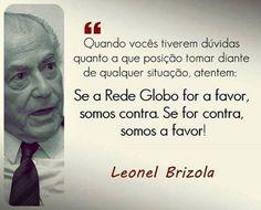 """""""Quando vocês tiverem dúvidas quanto a que posição tomar diante de qualquer situação, atentem: Se a Rede Globo for a favor, somos contra. Se for contra, somos a favor."""""""