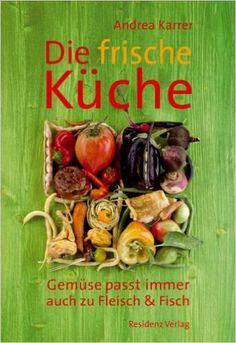 Die frische Küche: Gemüse passt immer. Auch zu Fleisch und Fisch von Andrea Karrer und Luzia Ellert, Residenz Verlag 2008, ISBN-13: 978-3701730834