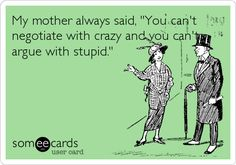 My mother always said, You cant negotiate with crazy and you cant argue with stupid.