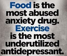 Food is the most abused anxiety drug. Exercise is the most underutilised antidepressant.