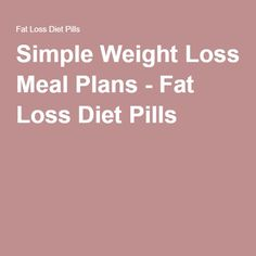 Simple Weight Loss Meal Plans - Fat Loss Diet Pills