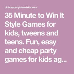 35 Minute to Win It Style Games for kids, tweens and teens. Fun, easy and cheap party games for kids ages 5, 6, 7, 8, 9, 10, 11, 12, 13, 14, 15, 16, 17 years old