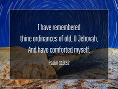 I have remembered thine ordinances of old, O Jehovah, And have comforted myself. Psalm 119:52 http://www.twosparrowspress.com/2016/06/psalm-119-52/ #Psalm119 #God #Christian #Bible #TwoSparrowsPress